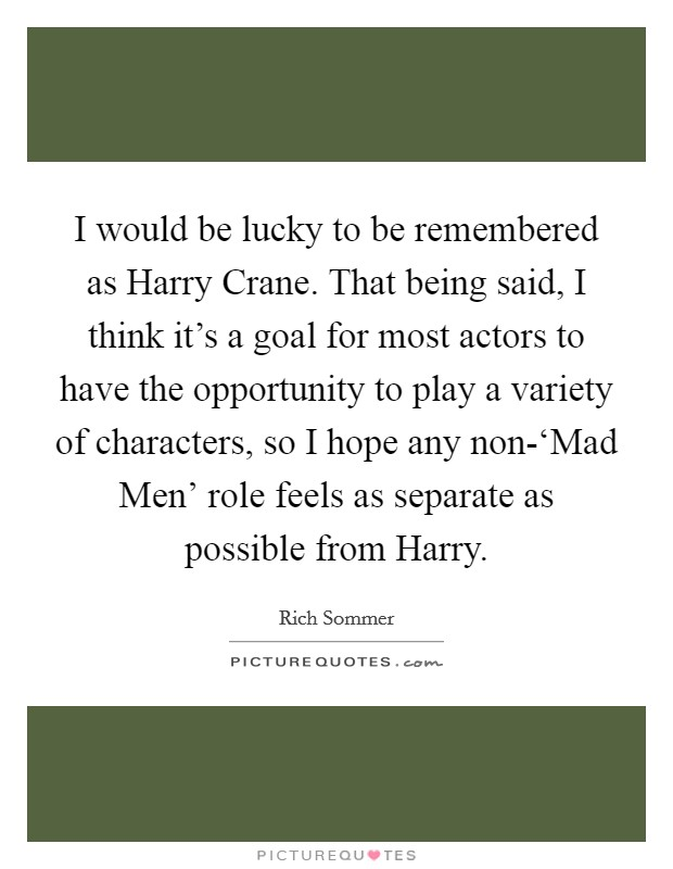 I would be lucky to be remembered as Harry Crane. That being said, I think it's a goal for most actors to have the opportunity to play a variety of characters, so I hope any non-'Mad Men' role feels as separate as possible from Harry Picture Quote #1