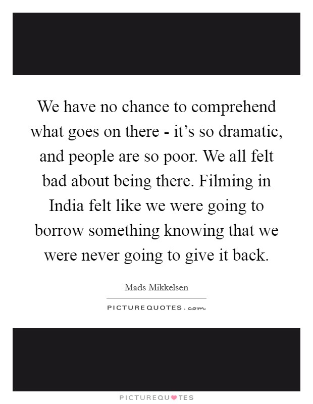 We have no chance to comprehend what goes on there - it's so dramatic, and people are so poor. We all felt bad about being there. Filming in India felt like we were going to borrow something knowing that we were never going to give it back Picture Quote #1