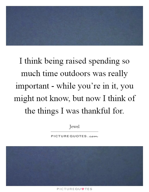 I think being raised spending so much time outdoors was really important - while you're in it, you might not know, but now I think of the things I was thankful for Picture Quote #1