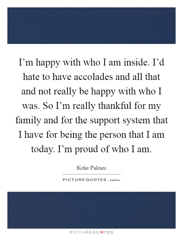 I'm happy with who I am inside. I'd hate to have accolades and all that and not really be happy with who I was. So I'm really thankful for my family and for the support system that I have for being the person that I am today. I'm proud of who I am Picture Quote #1