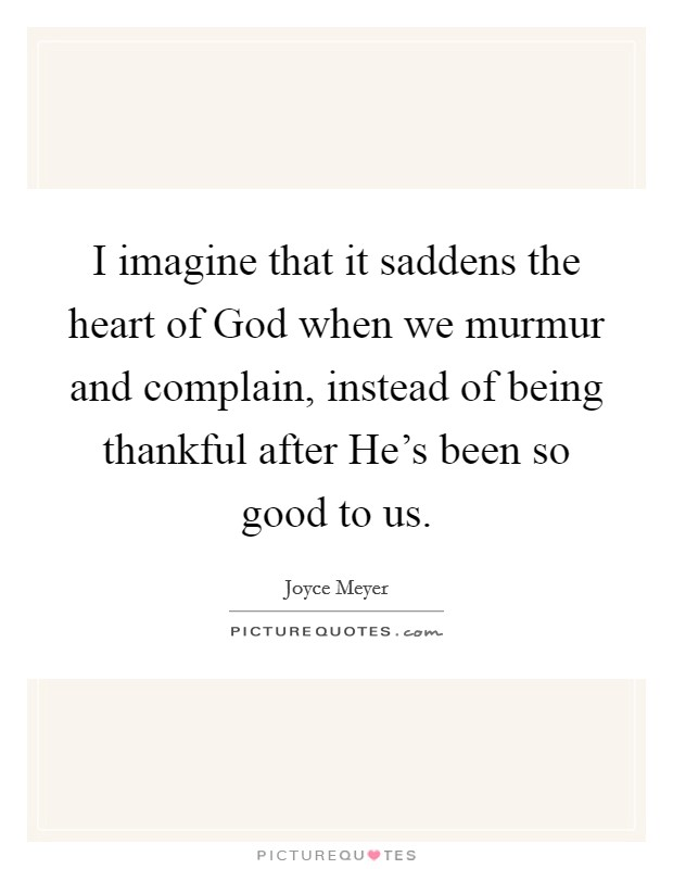 I imagine that it saddens the heart of God when we murmur and complain, instead of being thankful after He's been so good to us Picture Quote #1