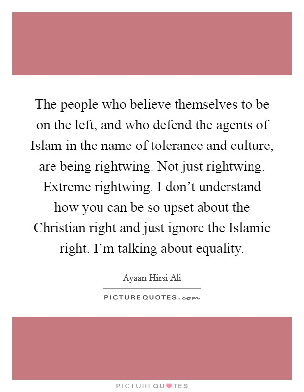 The people who believe themselves to be on the left, and who defend the agents of Islam in the name of tolerance and culture, are being rightwing. Not just rightwing. Extreme rightwing. I don't understand how you can be so upset about the Christian right and just ignore the Islamic right. I'm talking about equality Picture Quote #1