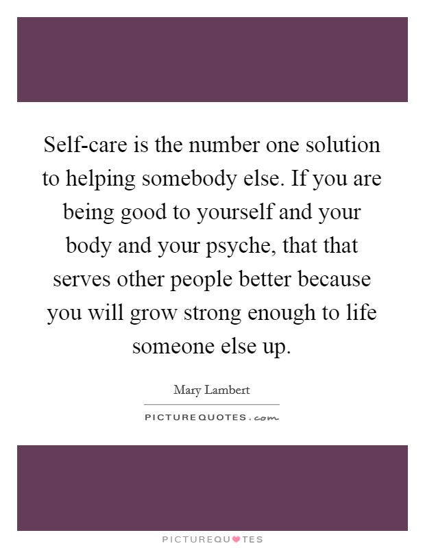 Self-care is the number one solution to helping somebody else. If you are being good to yourself and your body and your psyche, that that serves other people better because you will grow strong enough to life someone else up Picture Quote #1
