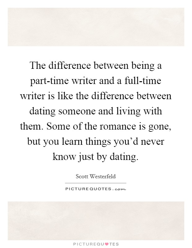 The difference between being a part-time writer and a full-time writer is like the difference between dating someone and living with them. Some of the romance is gone, but you learn things you'd never know just by dating Picture Quote #1