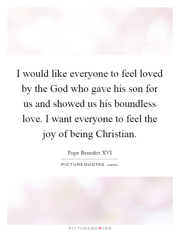 I would like everyone to feel loved by the God who gave his son for us and showed us his boundless love. I want everyone to feel the joy of being Christian Picture Quote #1