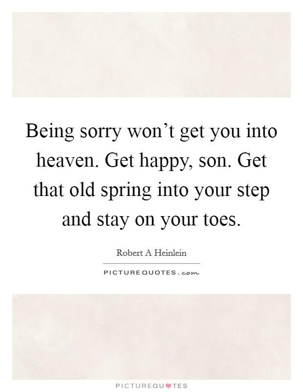 Being sorry won't get you into heaven. Get happy, son. Get that old spring into your step and stay on your toes Picture Quote #1