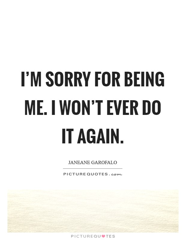 I'm sorry for being me. I won't ever do it again Picture Quote #1