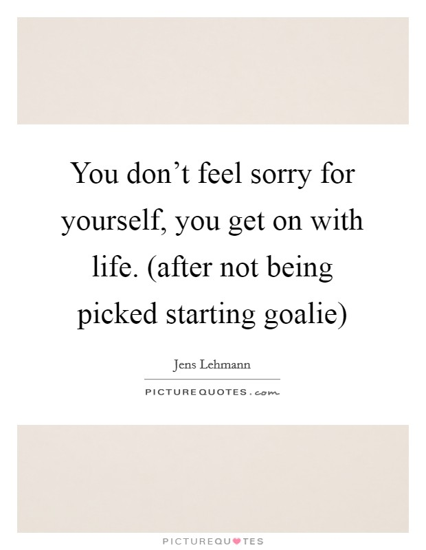 You don't feel sorry for yourself, you get on with life. (after not being picked starting goalie) Picture Quote #1