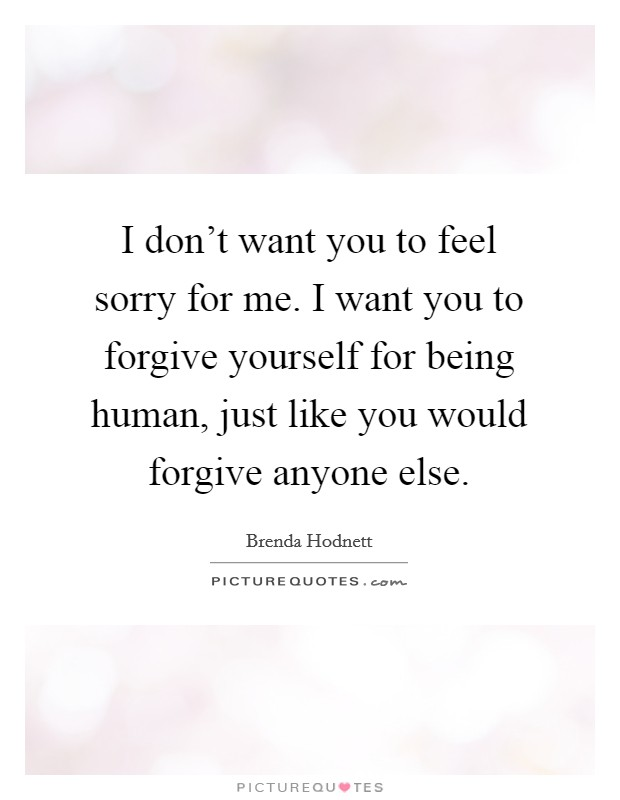 I don't want you to feel sorry for me. I want you to forgive yourself for being human, just like you would forgive anyone else Picture Quote #1