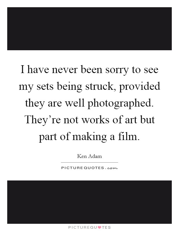 I have never been sorry to see my sets being struck, provided they are well photographed. They're not works of art but part of making a film Picture Quote #1