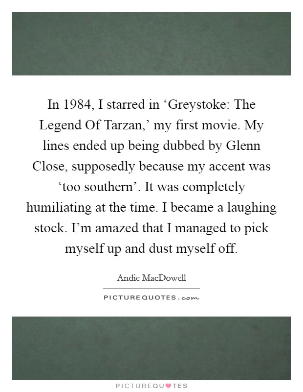 In 1984, I starred in 'Greystoke: The Legend Of Tarzan,' my first movie. My lines ended up being dubbed by Glenn Close, supposedly because my accent was 'too southern'. It was completely humiliating at the time. I became a laughing stock. I'm amazed that I managed to pick myself up and dust myself off Picture Quote #1