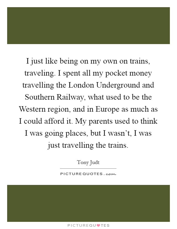 I just like being on my own on trains, traveling. I spent all my pocket money travelling the London Underground and Southern Railway, what used to be the Western region, and in Europe as much as I could afford it. My parents used to think I was going places, but I wasn't, I was just travelling the trains Picture Quote #1