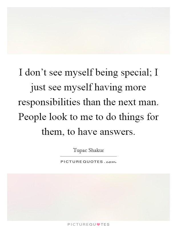 I don't see myself being special; I just see myself having more responsibilities than the next man. People look to me to do things for them, to have answers Picture Quote #1