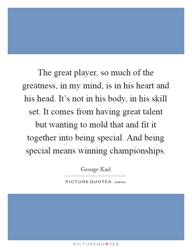 The great player, so much of the greatness, in my mind, is in his heart and his head. It's not in his body, in his skill set. It comes from having great talent but wanting to mold that and fit it together into being special. And being special means winning championships Picture Quote #1