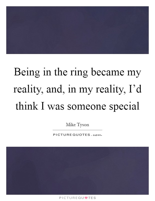 Being in the ring became my reality, and, in my reality, I'd think I was someone special Picture Quote #1