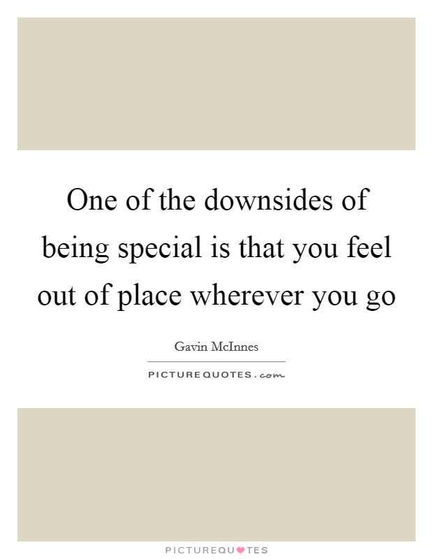 One of the downsides of being special is that you feel out of place wherever you go Picture Quote #1