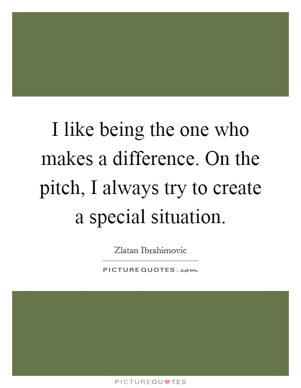I like being the one who makes a difference. On the pitch, I always try to create a special situation Picture Quote #1