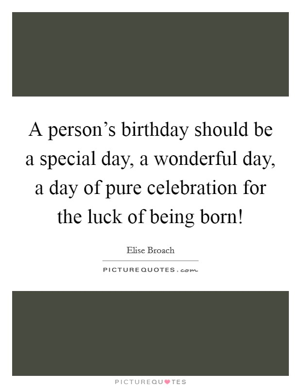 A person's birthday should be a special day, a wonderful day, a day of pure celebration for the luck of being born! Picture Quote #1