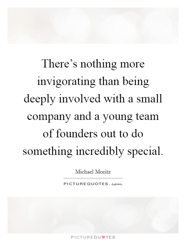 There's nothing more invigorating than being deeply involved with a small company and a young team of founders out to do something incredibly special Picture Quote #1