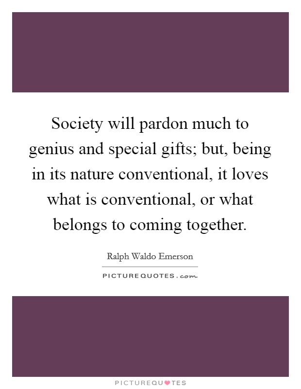 Society will pardon much to genius and special gifts; but, being in its nature conventional, it loves what is conventional, or what belongs to coming together Picture Quote #1