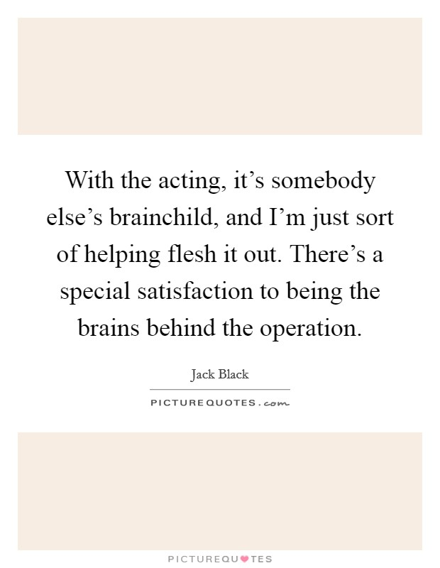 With the acting, it's somebody else's brainchild, and I'm just sort of helping flesh it out. There's a special satisfaction to being the brains behind the operation Picture Quote #1