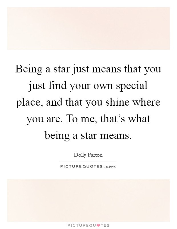 Being a star just means that you just find your own special place, and that you shine where you are. To me, that's what being a star means Picture Quote #1