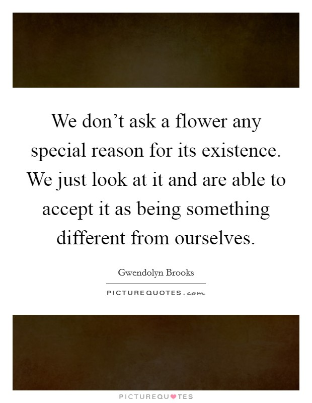 We don't ask a flower any special reason for its existence. We just look at it and are able to accept it as being something different from ourselves Picture Quote #1