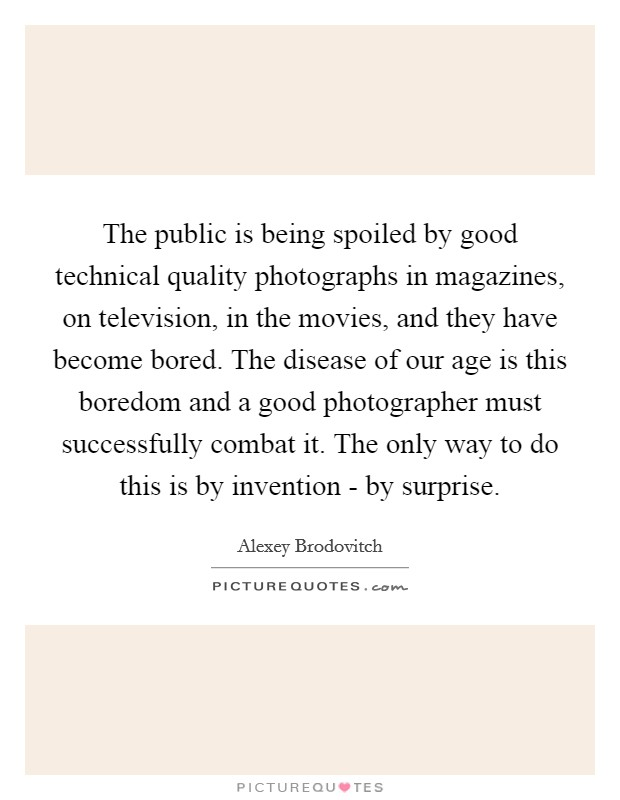 The public is being spoiled by good technical quality photographs in magazines, on television, in the movies, and they have become bored. The disease of our age is this boredom and a good photographer must successfully combat it. The only way to do this is by invention - by surprise Picture Quote #1
