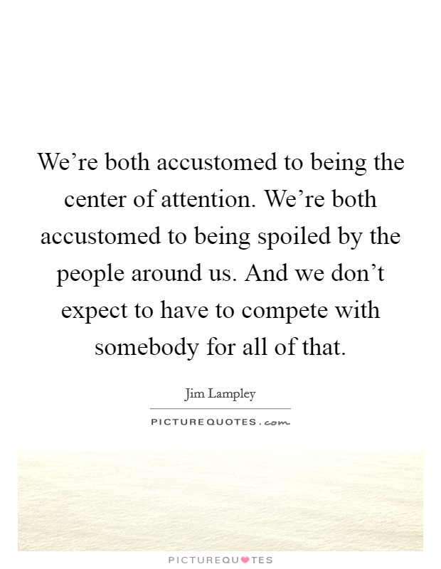 We're both accustomed to being the center of attention. We're both accustomed to being spoiled by the people around us. And we don't expect to have to compete with somebody for all of that Picture Quote #1