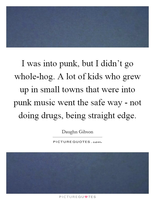 I was into punk, but I didn't go whole-hog. A lot of kids who grew up in small towns that were into punk music went the safe way - not doing drugs, being straight edge Picture Quote #1