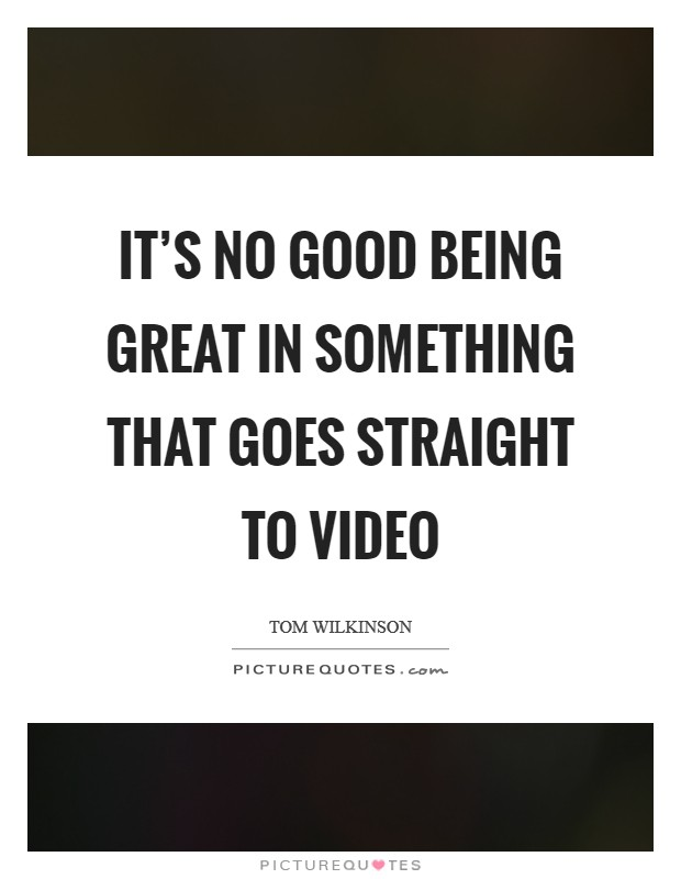 It's no good being great in something that goes straight to video Picture Quote #1