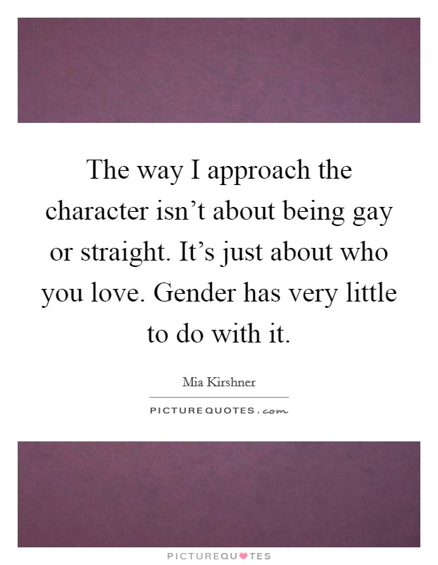 The way I approach the character isn't about being gay or straight. It's just about who you love. Gender has very little to do with it Picture Quote #1