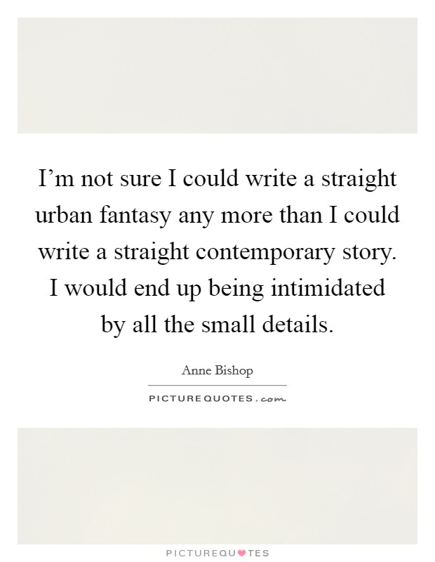 I'm not sure I could write a straight urban fantasy any more than I could write a straight contemporary story. I would end up being intimidated by all the small details Picture Quote #1
