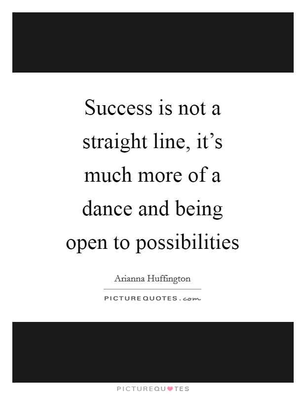 Success is not a straight line, it's much more of a dance and being open to possibilities Picture Quote #1