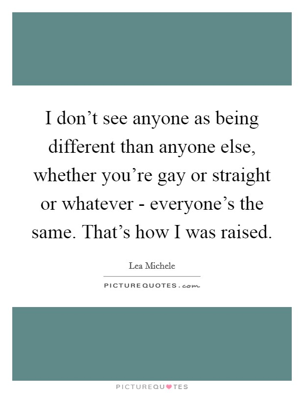 I don't see anyone as being different than anyone else, whether you're gay or straight or whatever - everyone's the same. That's how I was raised Picture Quote #1
