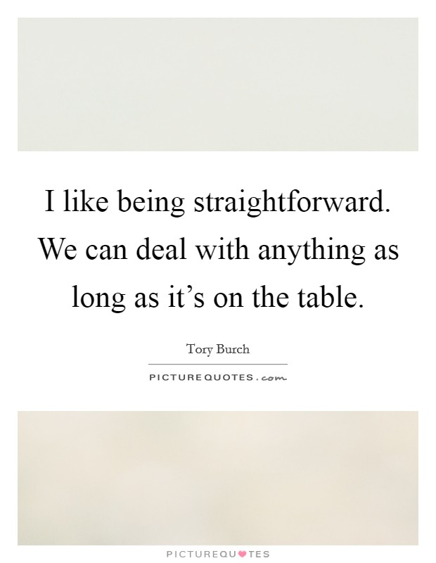 I like being straightforward. We can deal with anything as long as it's on the table Picture Quote #1