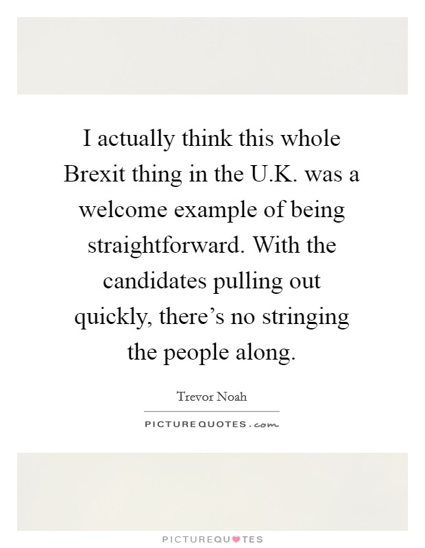 I actually think this whole Brexit thing in the U.K. was a welcome example of being straightforward. With the candidates pulling out quickly, there's no stringing the people along Picture Quote #1