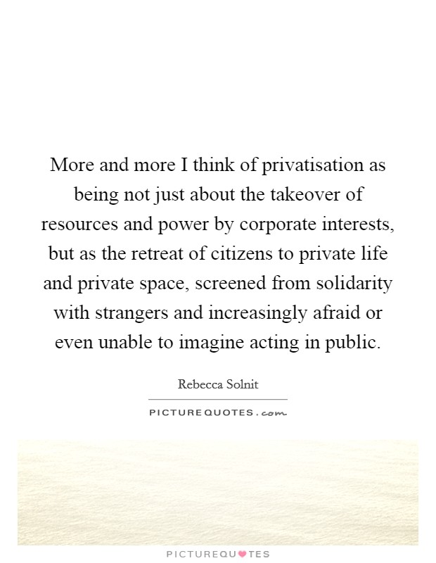 More and more I think of privatisation as being not just about the takeover of resources and power by corporate interests, but as the retreat of citizens to private life and private space, screened from solidarity with strangers and increasingly afraid or even unable to imagine acting in public Picture Quote #1