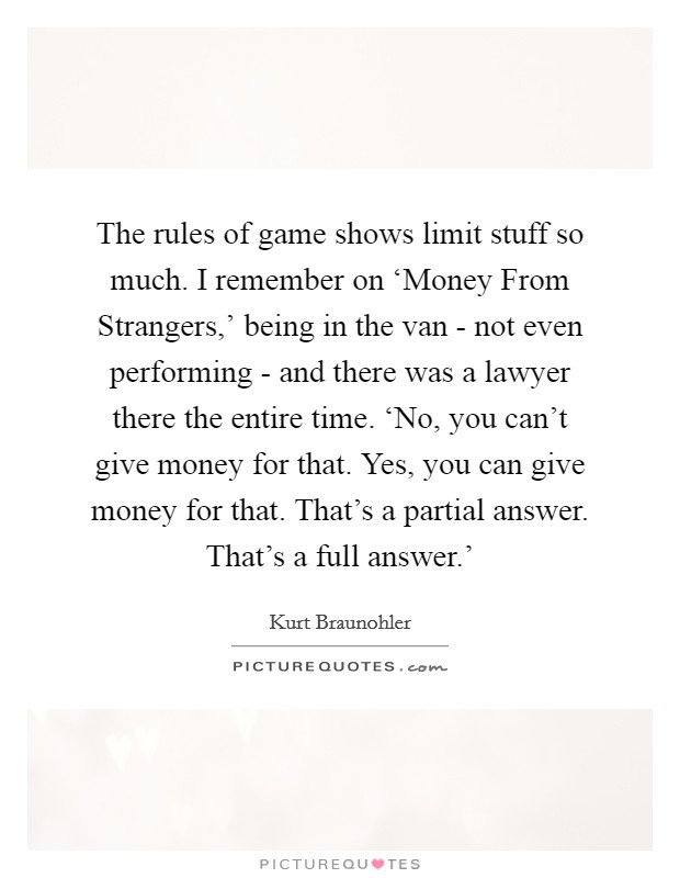The rules of game shows limit stuff so much. I remember on 'Money From Strangers,' being in the van - not even performing - and there was a lawyer there the entire time. 'No, you can't give money for that. Yes, you can give money for that. That's a partial answer. That's a full answer.' Picture Quote #1