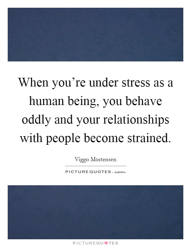 When you're under stress as a human being, you behave oddly and your relationships with people become strained Picture Quote #1
