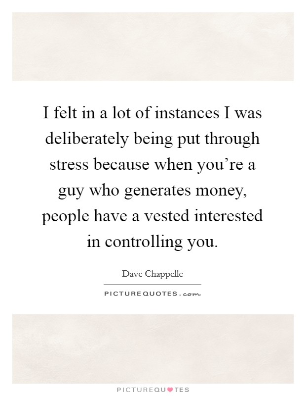 I felt in a lot of instances I was deliberately being put through stress because when you're a guy who generates money, people have a vested interested in controlling you Picture Quote #1