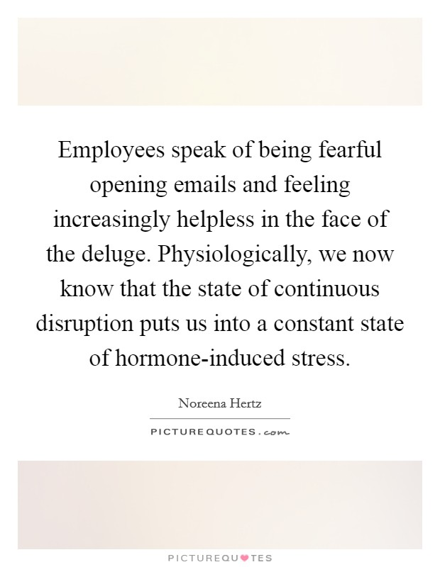 Employees speak of being fearful opening emails and feeling increasingly helpless in the face of the deluge. Physiologically, we now know that the state of continuous disruption puts us into a constant state of hormone-induced stress Picture Quote #1