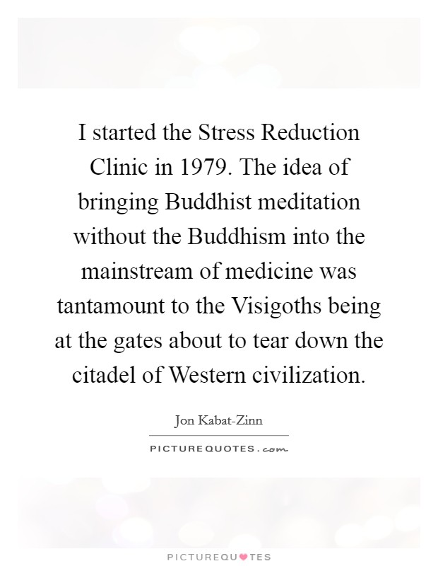 I started the Stress Reduction Clinic in 1979. The idea of bringing Buddhist meditation without the Buddhism into the mainstream of medicine was tantamount to the Visigoths being at the gates about to tear down the citadel of Western civilization Picture Quote #1