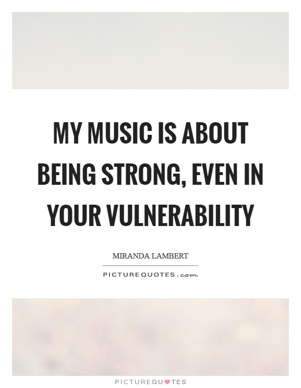 My music is about being strong, even in your vulnerability Picture Quote #1