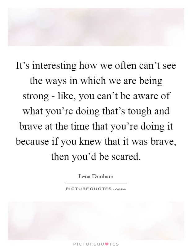 It's interesting how we often can't see the ways in which we are being strong - like, you can't be aware of what you're doing that's tough and brave at the time that you're doing it because if you knew that it was brave, then you'd be scared Picture Quote #1