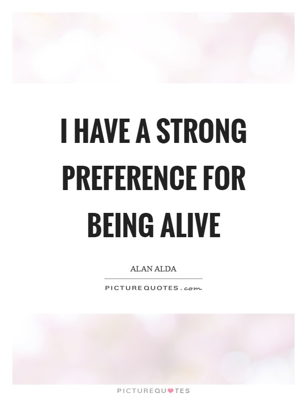 I have a strong preference for being alive Picture Quote #1