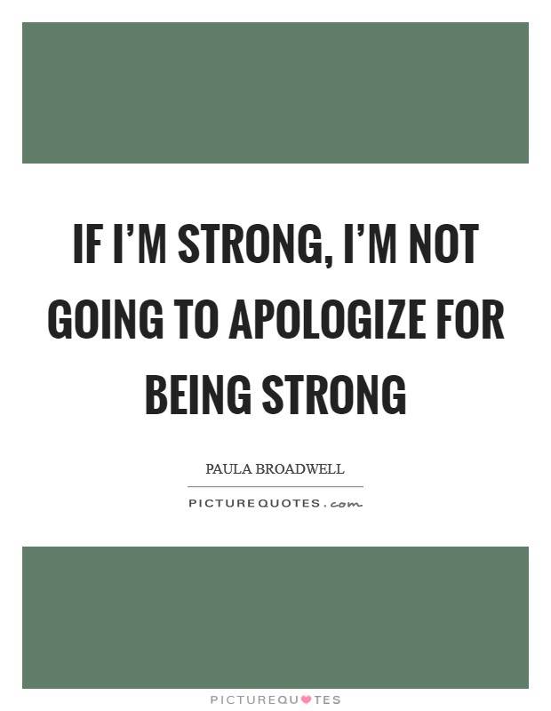 If I'm strong, I'm not going to apologize for being strong Picture Quote #1