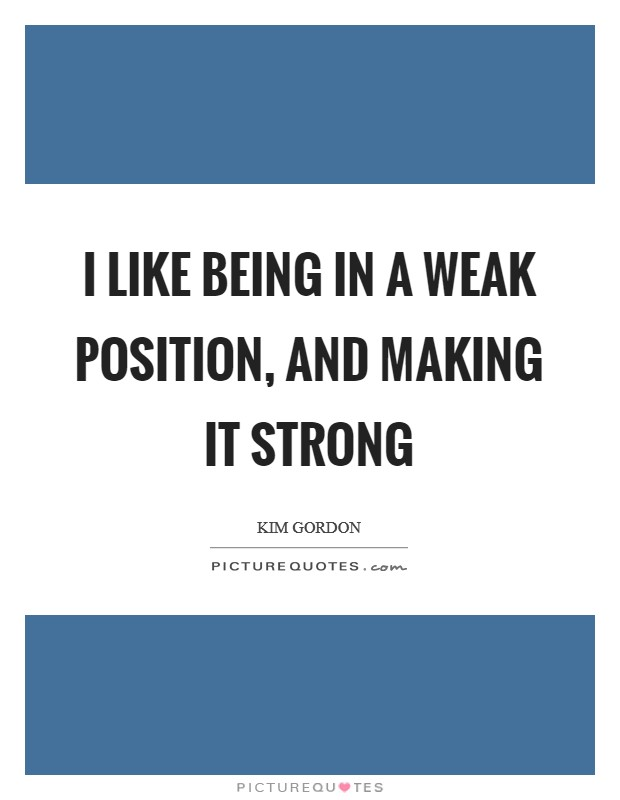 I like being in a weak position, and making it strong Picture Quote #1