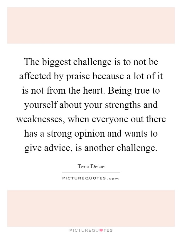 The biggest challenge is to not be affected by praise because a lot of it is not from the heart. Being true to yourself about your strengths and weaknesses, when everyone out there has a strong opinion and wants to give advice, is another challenge Picture Quote #1