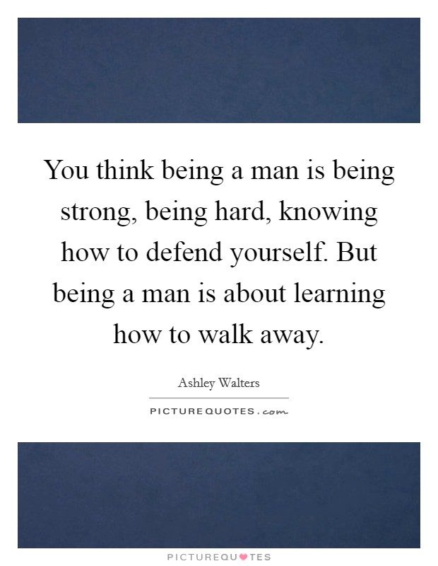 You think being a man is being strong, being hard, knowing how to defend yourself. But being a man is about learning how to walk away Picture Quote #1